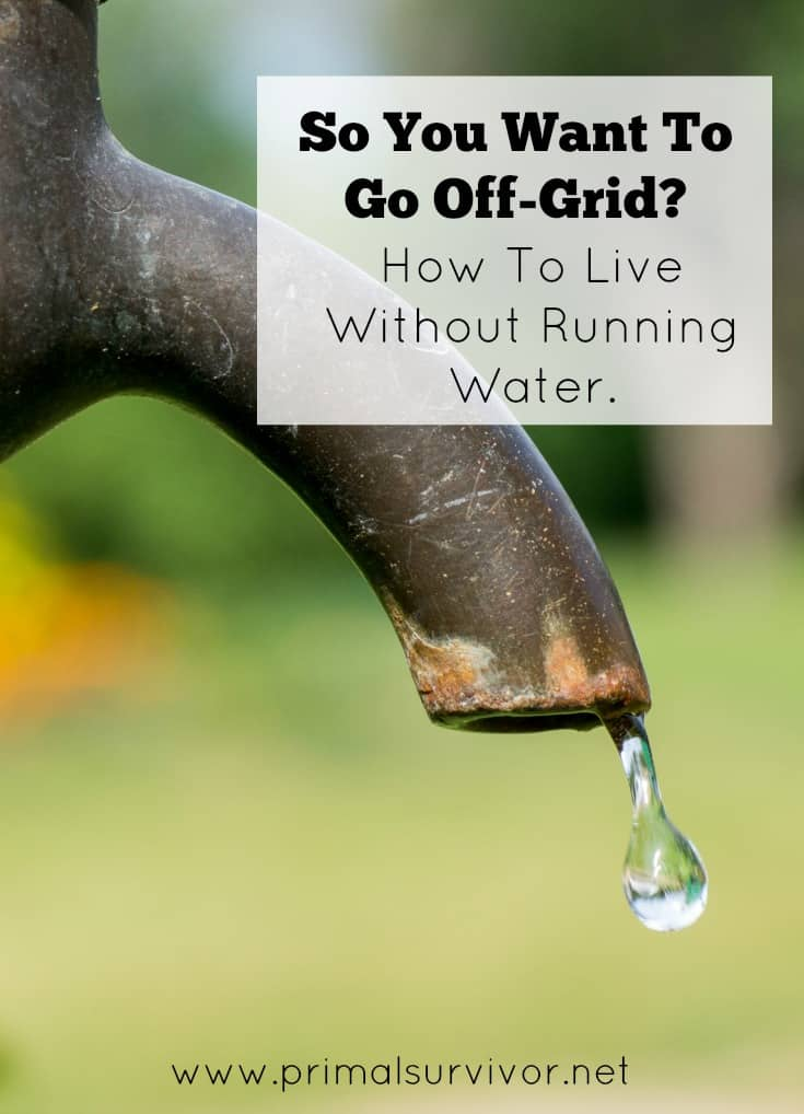 So you want to go off grid? How to live without running water.