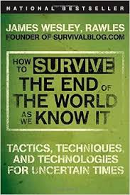 How to Survive the End of the World As We Know It Tactics, Techniques, and Technologies in Uncertain Times