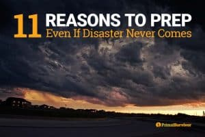 11 Reasons to Prep (Even if Disaster Never Comes)